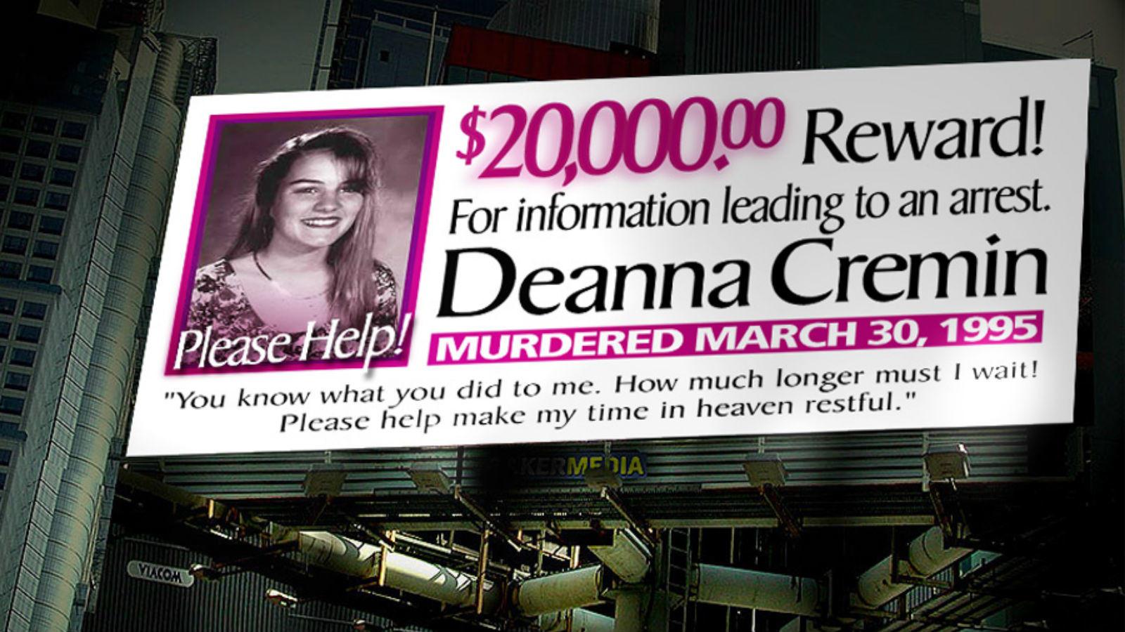 A 17 éves Deanna Cremint nem sokkal a születésnapja után fojtották meg, holttestét a lakásához közel találták meg. A barátját és két másik férfit vádoltak a gyilkossággal, de sosem emeltek vádat ellenük. Az esetet azóta sem oldották meg, pedig időközben újabb bizonyítékokra akadt a rendőrség. (Wikipedia)